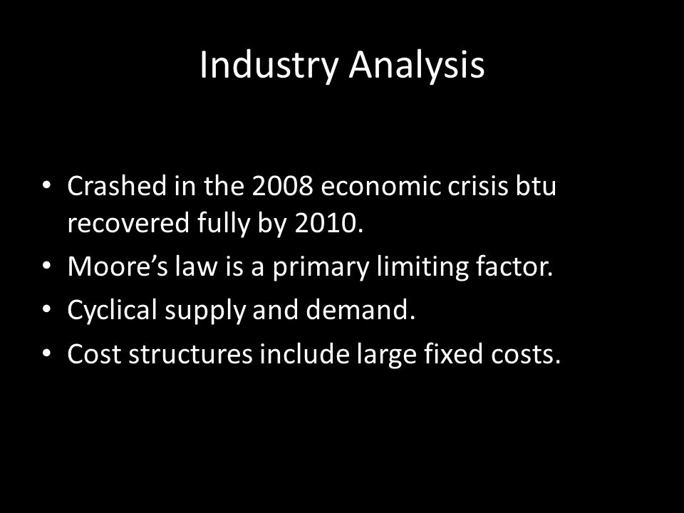 Industry Analysis Crashed in the 2008 economic crisis btu recovered fully by 2010. Moore's law is a primary limiting factor. Cyclical supply and deman