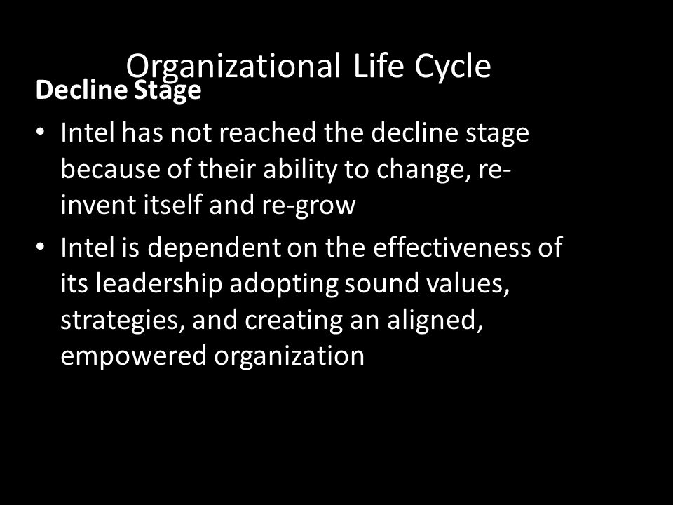 Organizational Life Cycle Decline Stage Intel has not reached the decline stage because of their ability to change, re- invent itself and re-grow Inte