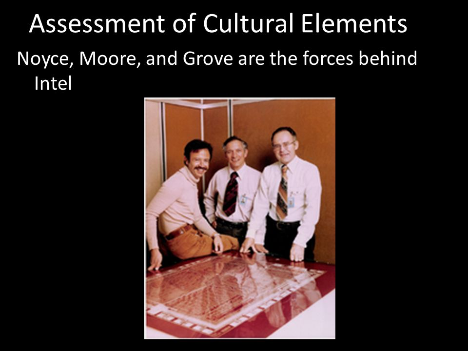 Assessment of Cultural Elements Noyce, Moore, and Grove are the forces behind Intel