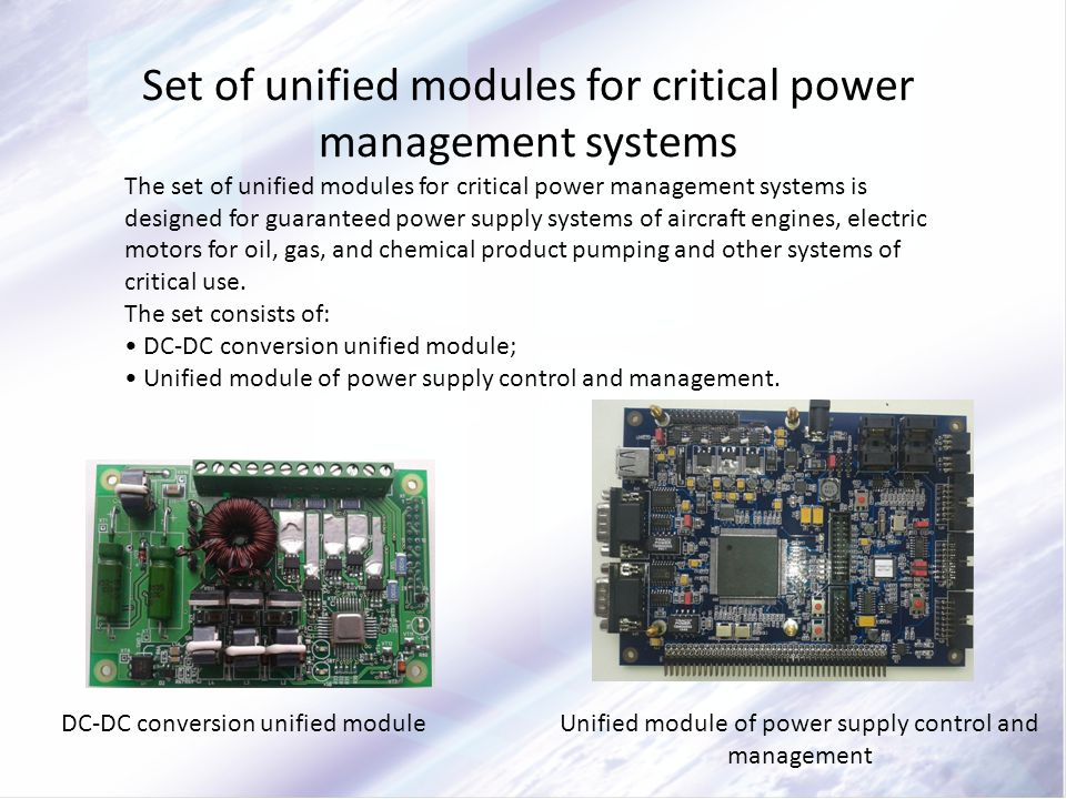 Set of unified modules for critical power management systems The set of unified modules for critical power management systems is designed for guaranteed power supply systems of aircraft engines, electric motors for oil, gas, and chemical product pumping and other systems of critical use.