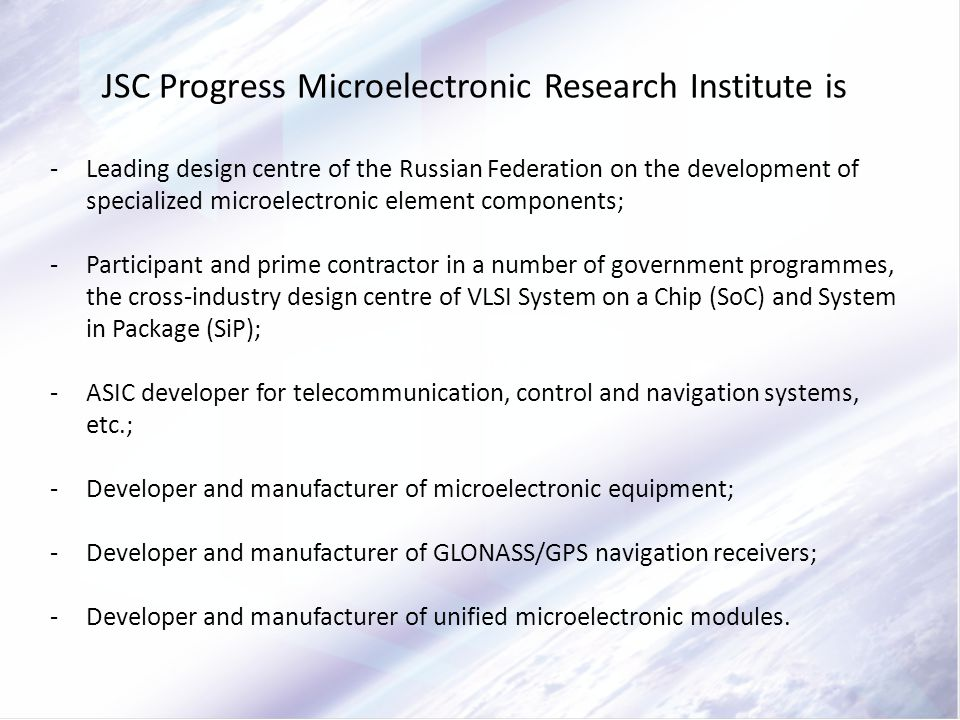 JSC Progress Microelectronic Research Institute is -Leading design centre of the Russian Federation on the development of specialized microelectronic element components; -Participant and prime contractor in a number of government programmes, the cross-industry design centre of VLSI System on a Chip (SoC) and System in Package (SiP); -ASIC developer for telecommunication, control and navigation systems, etc.; -Developer and manufacturer of microelectronic equipment; -Developer and manufacturer of GLONASS/GPS navigation receivers; -Developer and manufacturer of unified microelectronic modules.