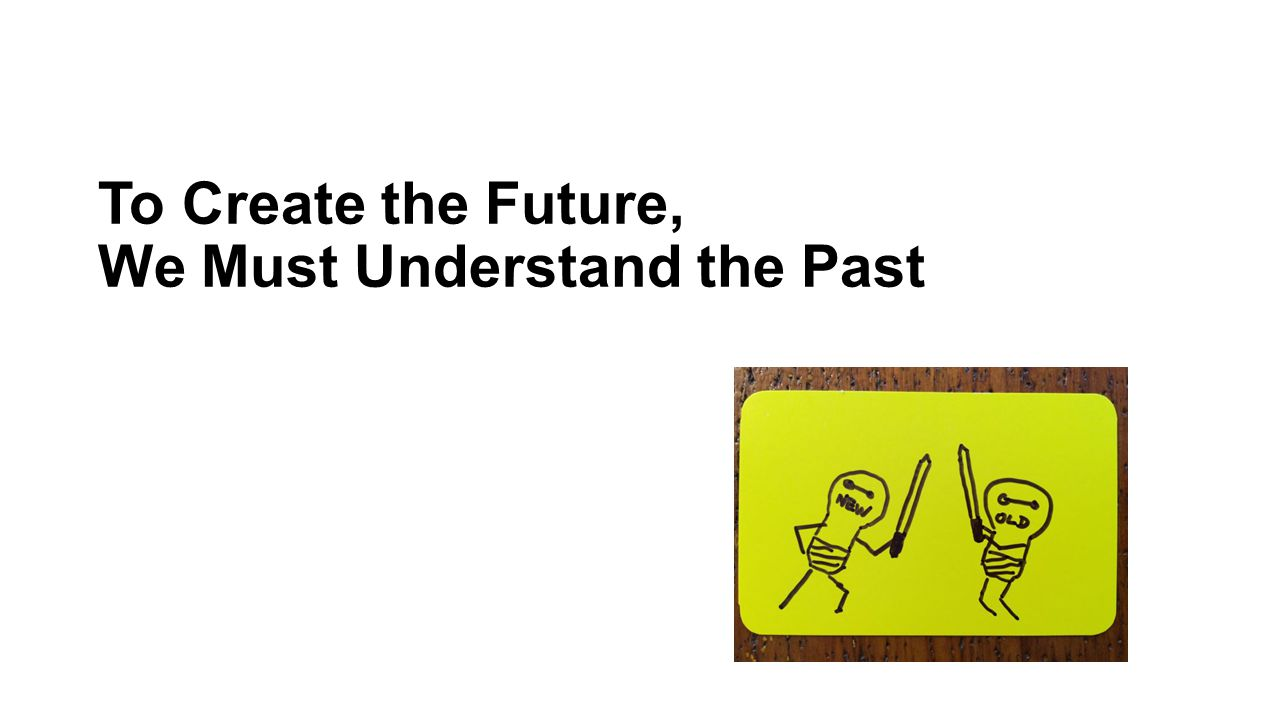 To Create the Future, We Must Understand the Past