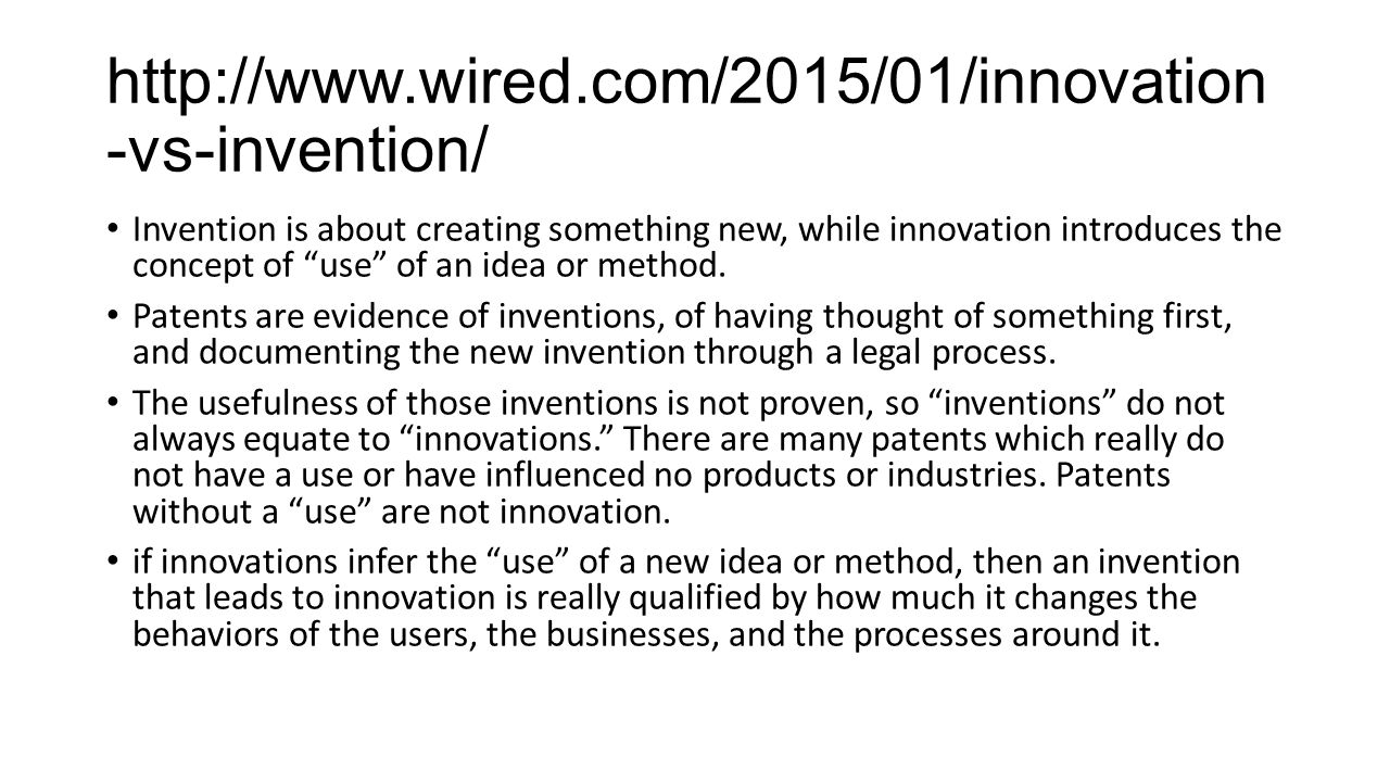 http://www.wired.com/2015/01/innovation -vs-invention/ Invention is about creating something new, while innovation introduces the concept of use of an idea or method.