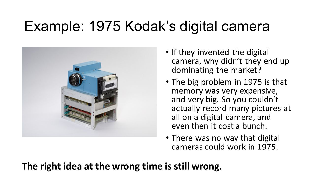 Example: 1975 Kodak's digital camera If they invented the digital camera, why didn't they end up dominating the market.