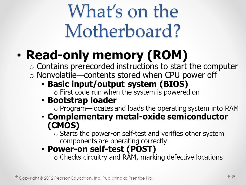 Read-only memory (ROM) o Contains prerecorded instructions to start the computer o Nonvolatile—contents stored when CPU power off Basic input/output system (BIOS) o First code run when the system is powered on Bootstrap loader o Program—locates and loads the operating system into RAM Complementary metal-oxide semiconductor (CMOS) o Starts the power-on self-test and verifies other system components are operating correctly Power-on self-test (POST) o Checks circuitry and RAM, marking defective locations What's on the Motherboard.