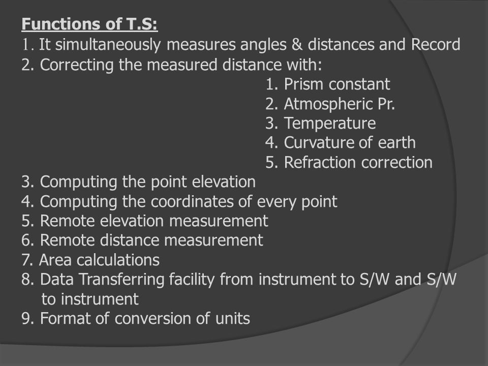 Functions of T.S: 1. It simultaneously measures angles & distances and Record 2. Correcting the measured distance with: 1. Prism constant 2. Atmospher