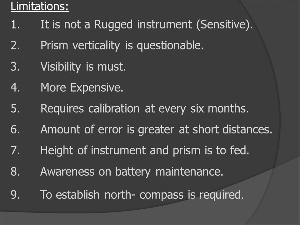 Limitations: 1.It is not a Rugged instrument (Sensitive). 2.Prism verticality is questionable. 3.Visibility is must. 4.More Expensive. 5.Requires cali