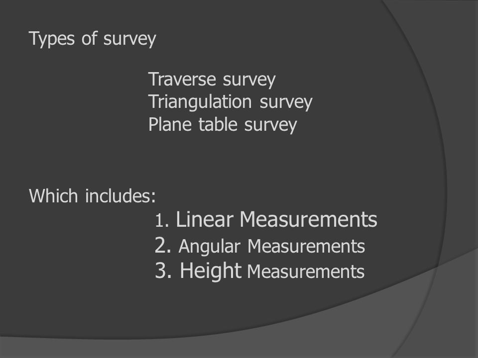 Types of survey Traverse survey Triangulation survey Plane table survey Which includes: 1. Linear Measurements 2. Angular Measurements 3. Height Measu