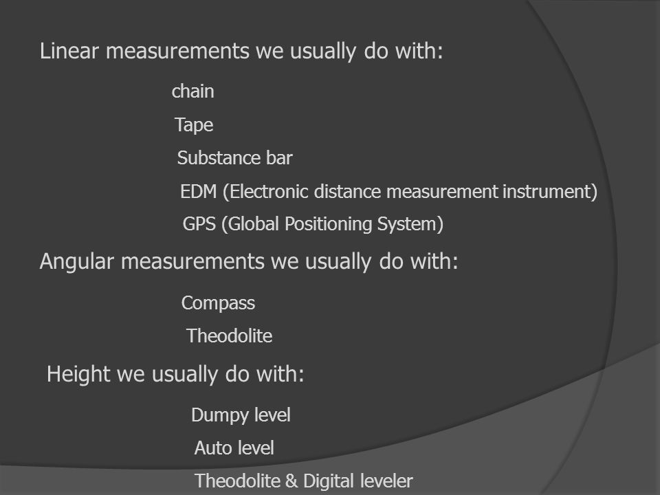 Linear measurements we usually do with: chain Tape Substance bar EDM (Electronic distance measurement instrument) GPS (Global Positioning System) Angu