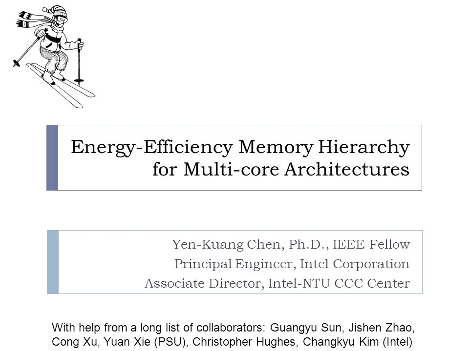 Energy-Efficiency Memory Hierarchy for Multi-core Architectures Yen-Kuang Chen, Ph.D., IEEE Fellow Principal Engineer, Intel Corporation Associate Dir