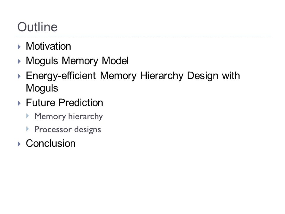 Outline  Motivation  Moguls Memory Model  Energy-efficient Memory Hierarchy Design with Moguls  Future Prediction  Memory hierarchy  Processor designs  Conclusion