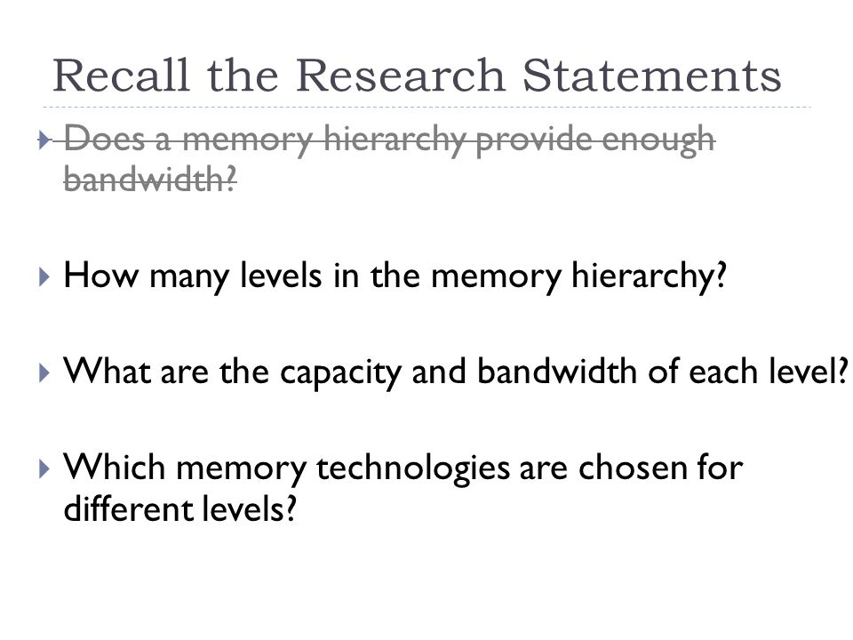 Recall the Research Statements  Does a memory hierarchy provide enough bandwidth?  How many levels in the memory hierarchy?  What are the capacity