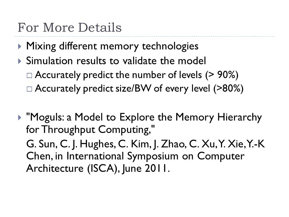 For More Details  Mixing different memory technologies  Simulation results to validate the model  Accurately predict the number of levels (> 90%)  Accurately predict size/BW of every level (>80%)  Moguls: a Model to Explore the Memory Hierarchy for Throughput Computing, G.