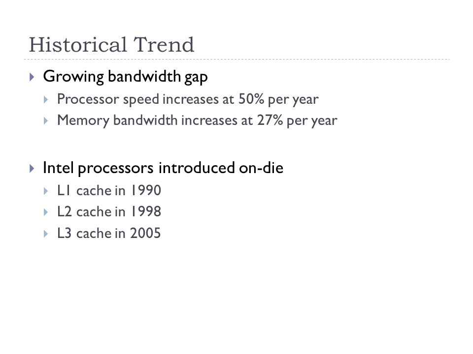 Historical Trend  Growing bandwidth gap  Processor speed increases at 50% per year  Memory bandwidth increases at 27% per year  Intel processors introduced on-die  L1 cache in 1990  L2 cache in 1998  L3 cache in 2005