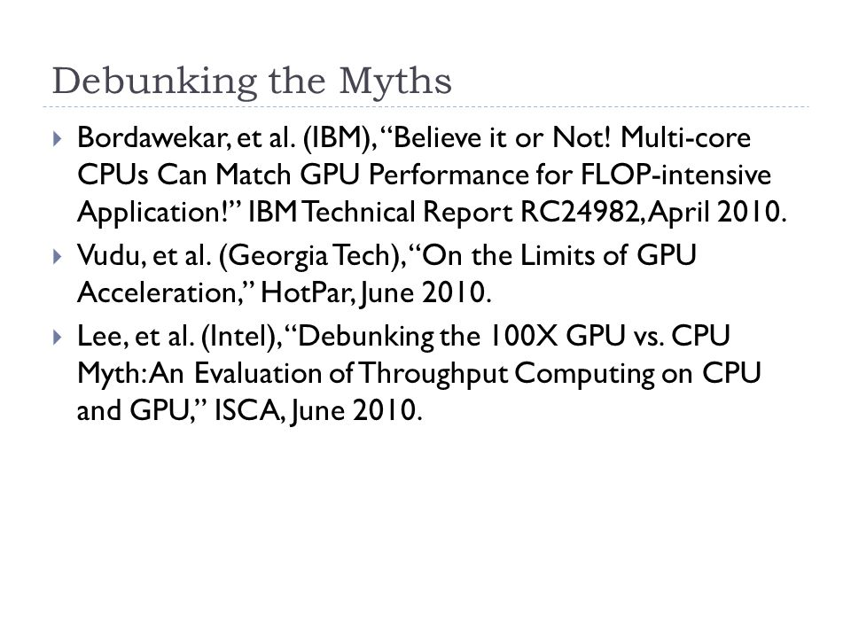 "Debunking the Myths  Bordawekar, et al. (IBM), ""Believe it or Not! Multi-core CPUs Can Match GPU Performance for FLOP-intensive Application!"" IBM Tec"