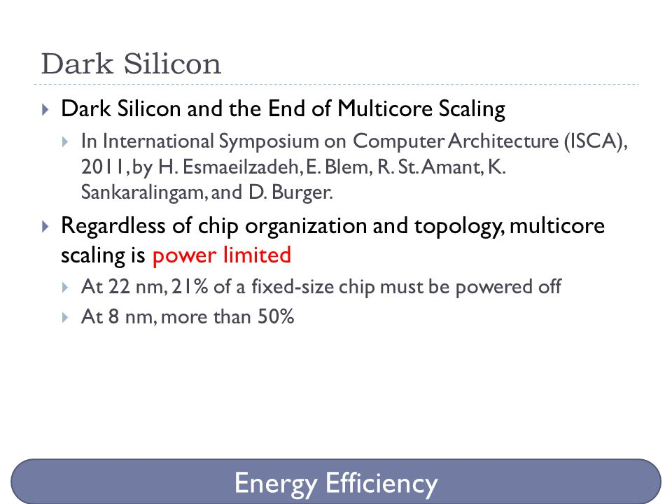 Dark Silicon  Dark Silicon and the End of Multicore Scaling  In International Symposium on Computer Architecture (ISCA), 2011, by H. Esmaeilzadeh, E