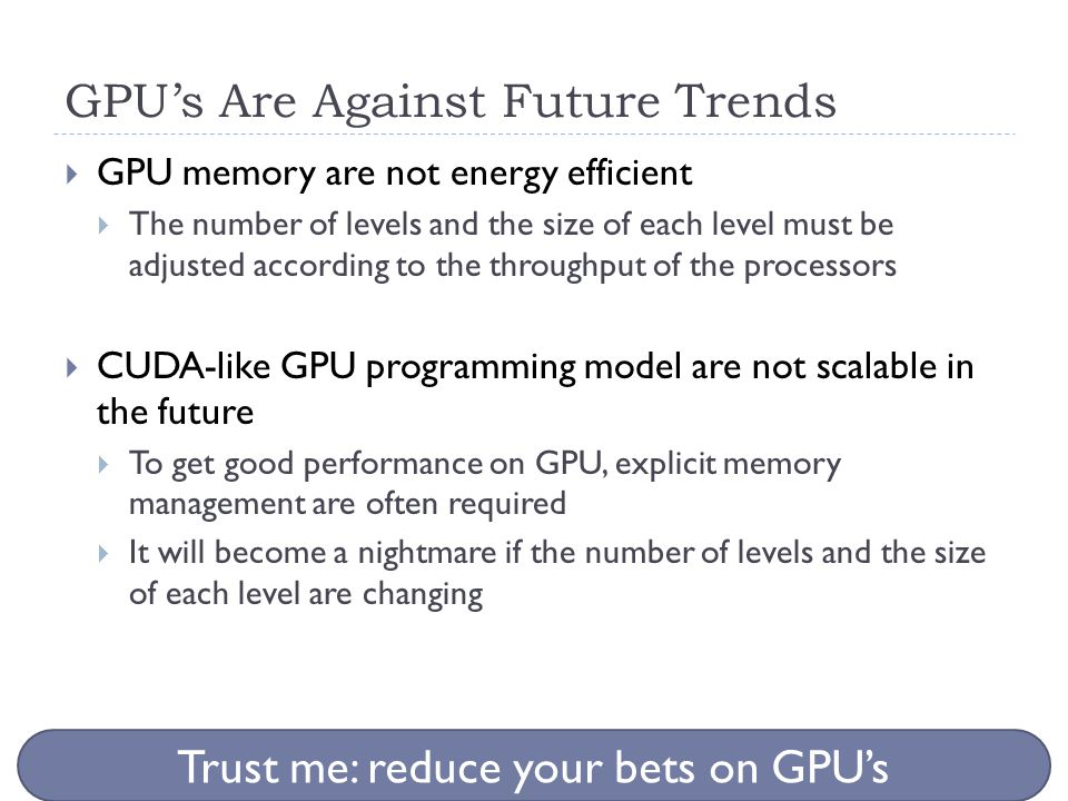 GPU's Are Against Future Trends  GPU memory are not energy efficient  The number of levels and the size of each level must be adjusted according to the throughput of the processors  CUDA-like GPU programming model are not scalable in the future  To get good performance on GPU, explicit memory management are often required  It will become a nightmare if the number of levels and the size of each level are changing Trust me: reduce your bets on GPU's