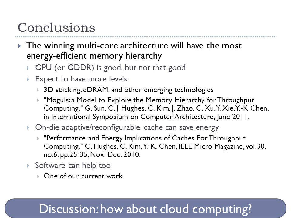 Conclusions  The winning multi-core architecture will have the most energy-efficient memory hierarchy  GPU (or GDDR) is good, but not that good  Ex