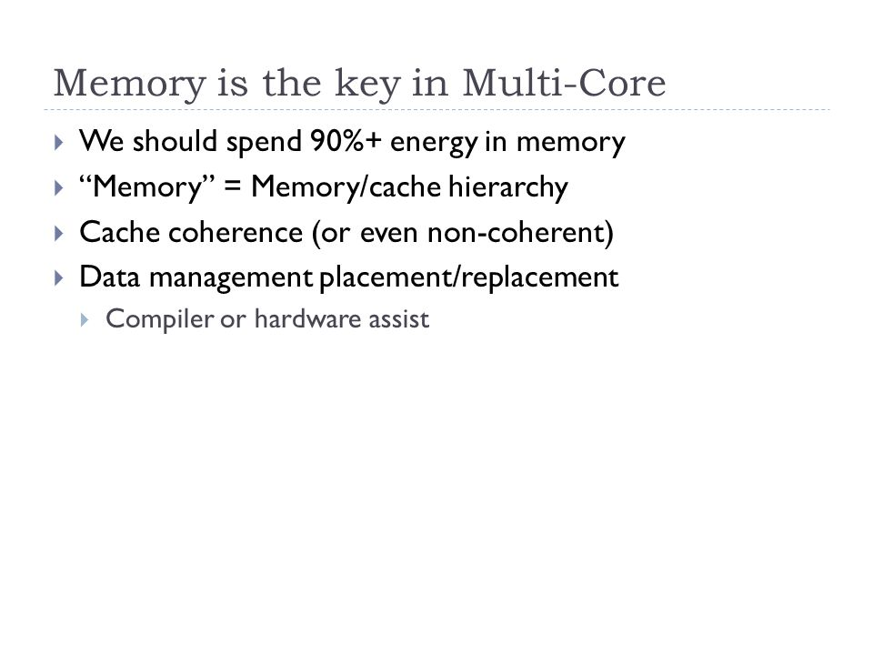 Memory is the key in Multi-Core  We should spend 90%+ energy in memory  Memory = Memory/cache hierarchy  Cache coherence (or even non-coherent)  Data management placement/replacement  Compiler or hardware assist