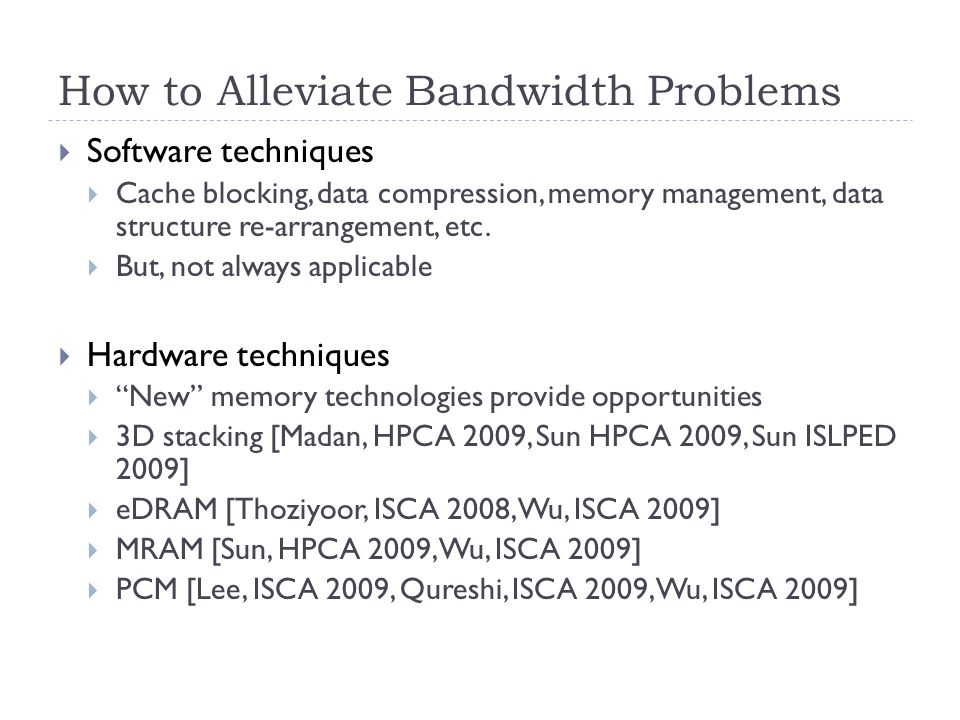 How to Alleviate Bandwidth Problems  Software techniques  Cache blocking, data compression, memory management, data structure re-arrangement, etc.