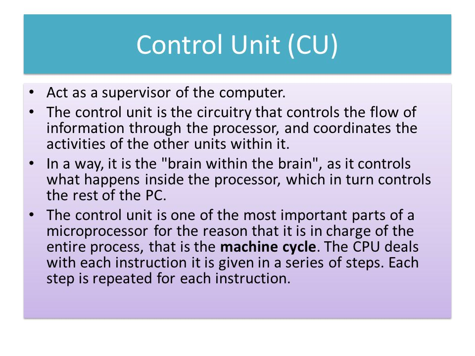 Control Unit (CU) Act as a supervisor of the computer. The control unit is the circuitry that controls the flow of information through the processor,