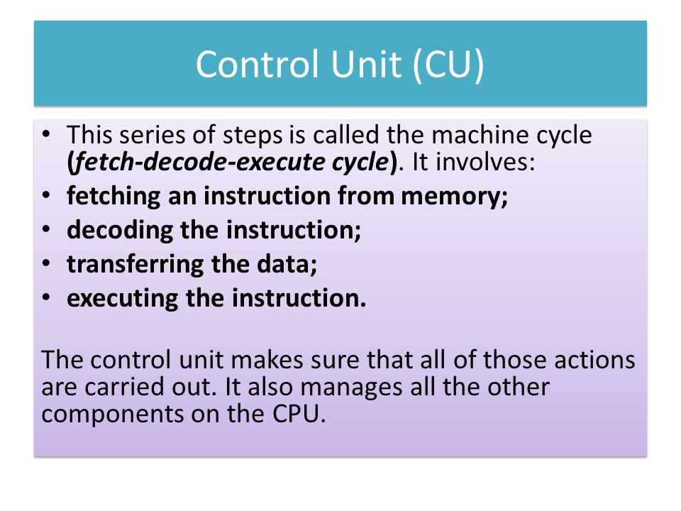 Control Unit (CU) This series of steps is called the machine cycle (fetch-decode-execute cycle). It involves: fetching an instruction from memory; dec