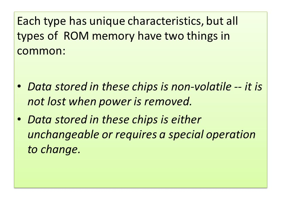 Each type has unique characteristics, but all types of ROM memory have two things in common: Data stored in these chips is non-volatile -- it is not l