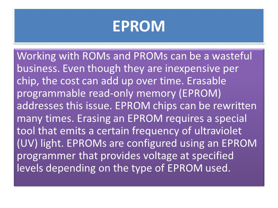 EPROM Working with ROMs and PROMs can be a wasteful business. Even though they are inexpensive per chip, the cost can add up over time. Erasable progr
