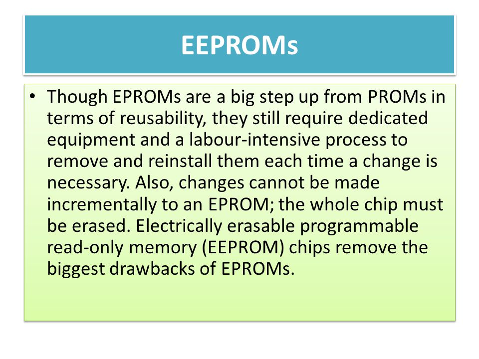 EEPROMs Though EPROMs are a big step up from PROMs in terms of reusability, they still require dedicated equipment and a labour-intensive process to r