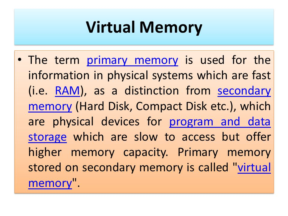 Virtual Memory The term primary memory is used for the information in physical systems which are fast (i.e. RAM), as a distinction from secondary memo