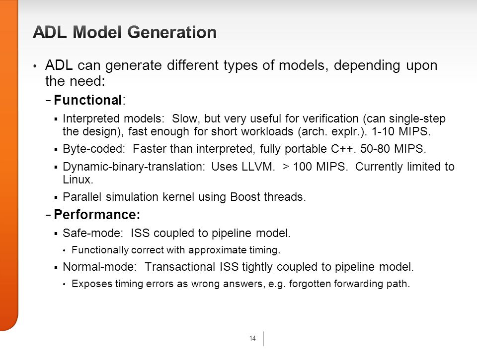 14 ADL can generate different types of models, depending upon the need: − Functional:  Interpreted models: Slow, but very useful for verification (can single-step the design), fast enough for short workloads (arch.