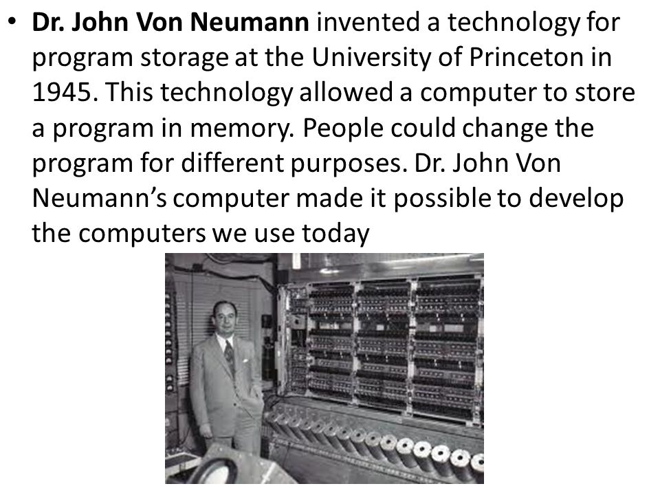Dr. John Von Neumann invented a technology for program storage at the University of Princeton in 1945. This technology allowed a computer to store a p