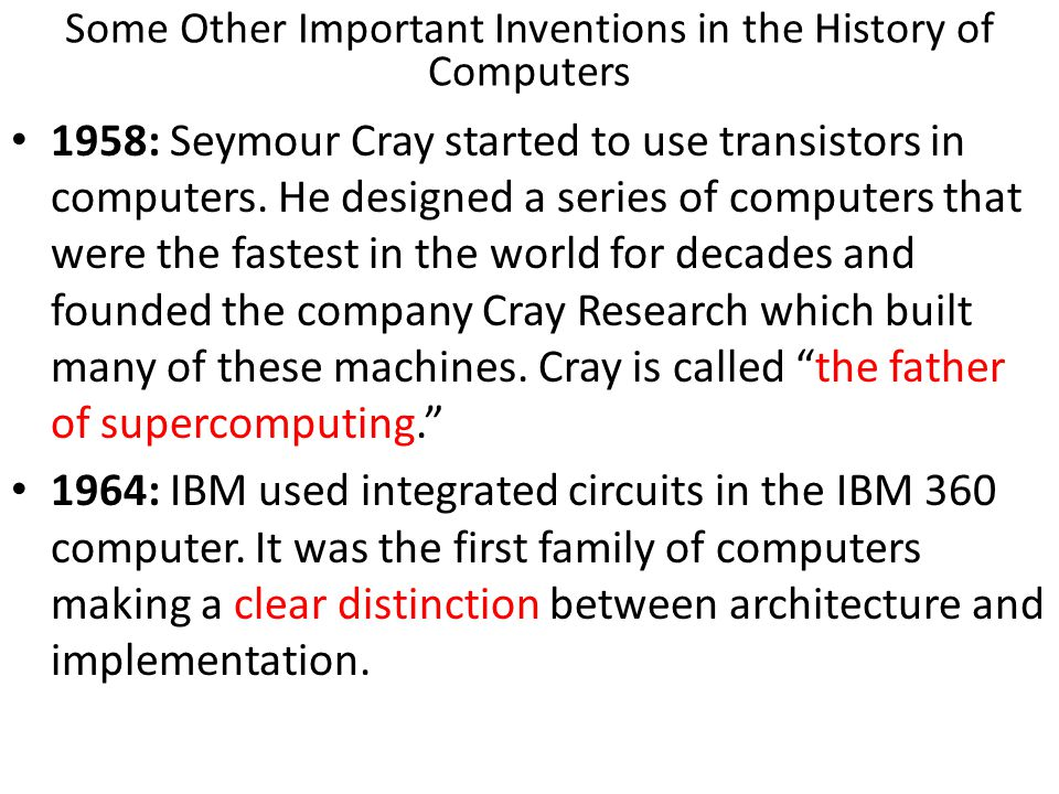 1958: Seymour Cray started to use transistors in computers. He designed a series of computers that were the fastest in the world for decades and found