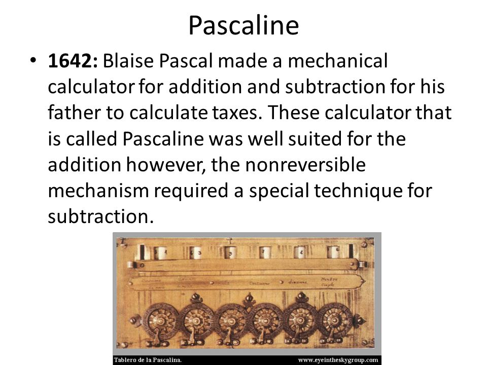 1642: Blaise Pascal made a mechanical calculator for addition and subtraction for his father to calculate taxes. These calculator that is called Pasca