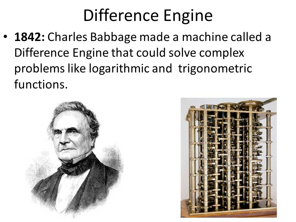1842: Charles Babbage made a machine called a Difference Engine that could solve complex problems like logarithmic and trigonometric functions. Differ