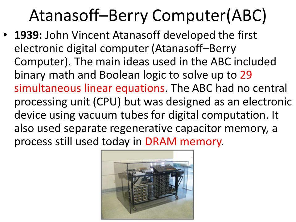 1939: John Vincent Atanasoff developed the first electronic digital computer (Atanasoff–Berry Computer). The main ideas used in the ABC included binar