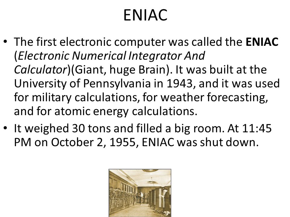 The first electronic computer was called the ENIAC (Electronic Numerical Integrator And Calculator)(Giant, huge Brain). It was built at the University