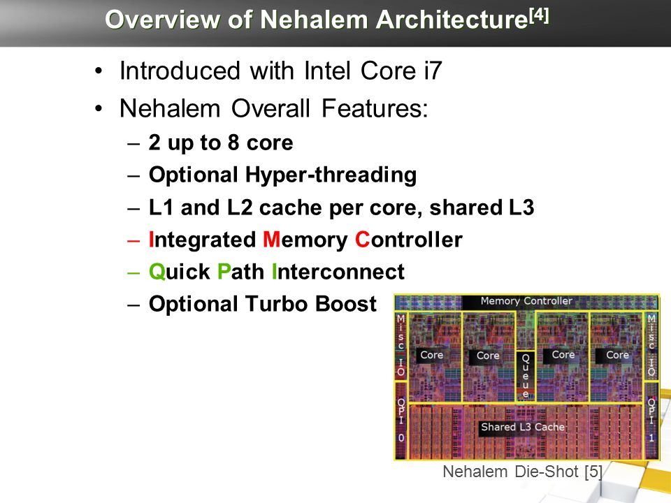 Overview of Nehalem Architecture [4] Introduced with Intel Core i7 Nehalem Overall Features: –2 up to 8 core –Optional Hyper-threading –L1 and L2 cach