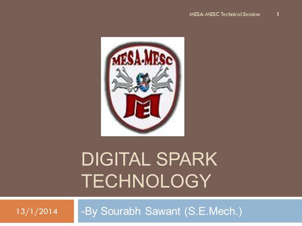DIGITAL SPARK TECHNOLOGY -By Sourabh Sawant (S.E.Mech.) 13/1/2014 1 MESA-MESC Technical Session