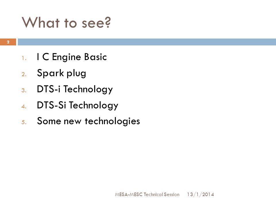 What to see? 1. I C Engine Basic 2. Spark plug 3. DTS-i Technology 4. DTS-Si Technology 5. Some new technologies 13/1/2014 2 MESA-MESC Technical Sessi