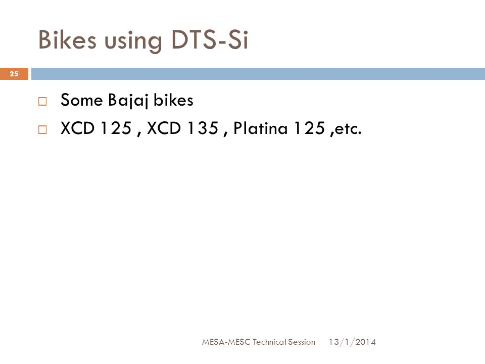 Bikes using DTS-Si  Some Bajaj bikes  XCD 125, XCD 135, Platina 125,etc. 13/1/2014 25 MESA-MESC Technical Session