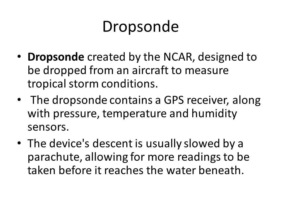 Dropsonde Dropsonde created by the NCAR, designed to be dropped from an aircraft to measure tropical storm conditions.