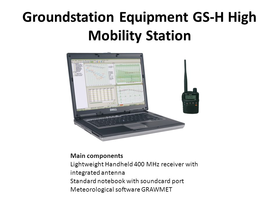 Groundstation Equipment GS-H High Mobility Station Main components Lightweight Handheld 400 MHz receiver with integrated antenna Standard notebook with soundcard port Meteorological software GRAWMET