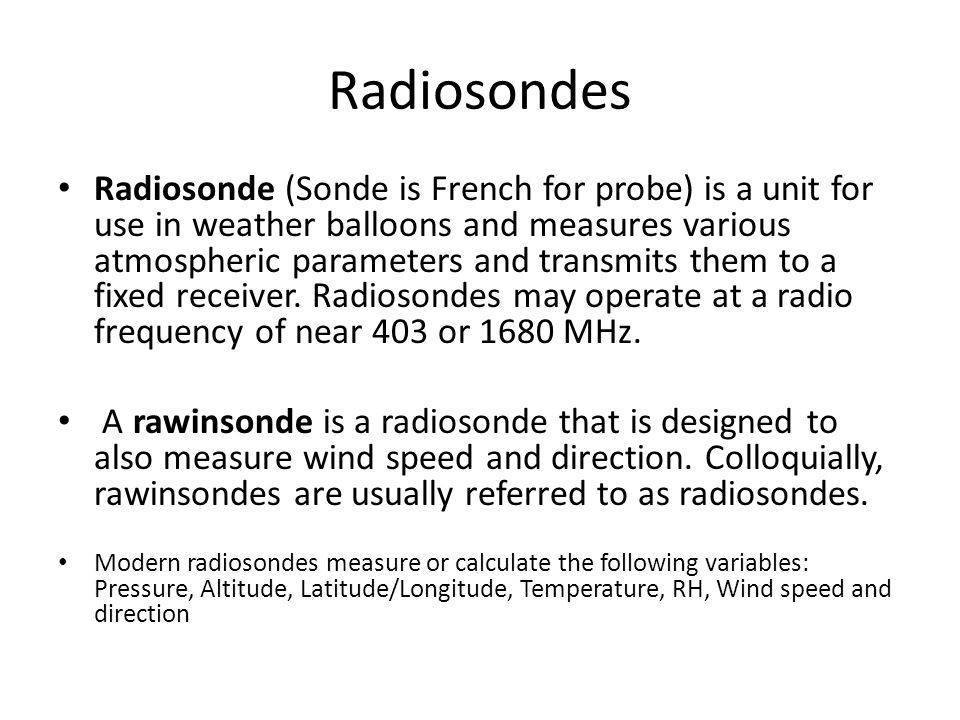 Radiosondes Radiosonde (Sonde is French for probe) is a unit for use in weather balloons and measures various atmospheric parameters and transmits them to a fixed receiver.