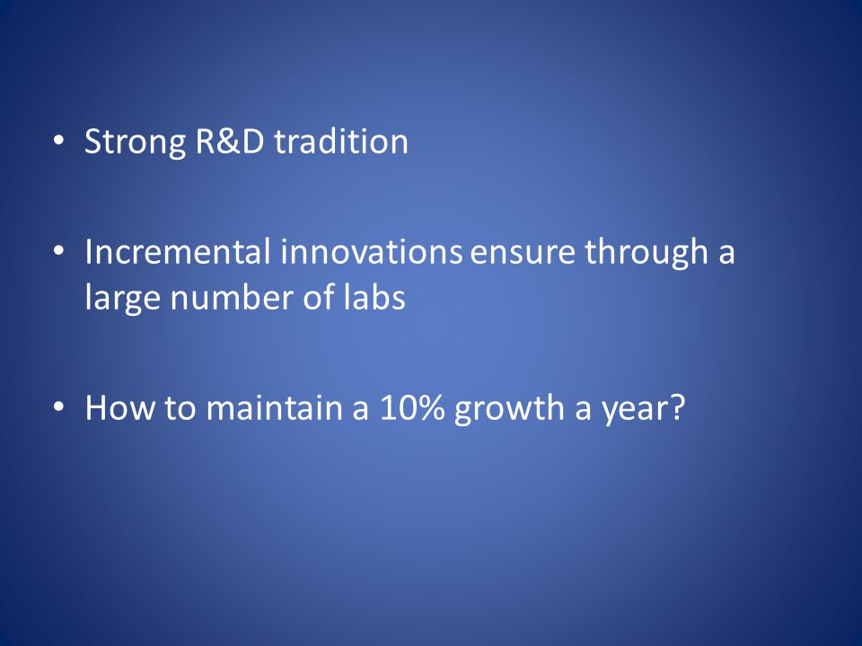 Strong R&D tradition Incremental innovations ensure through a large number of labs How to maintain a 10% growth a year?