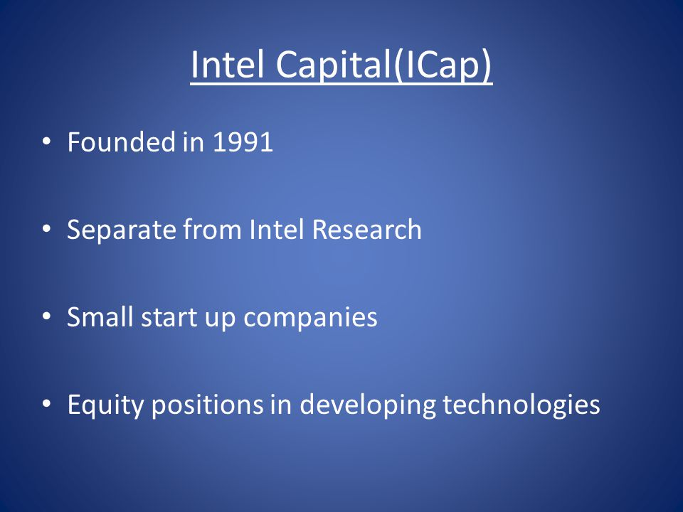 Intel Capital(ICap) Founded in 1991 Separate from Intel Research Small start up companies Equity positions in developing technologies