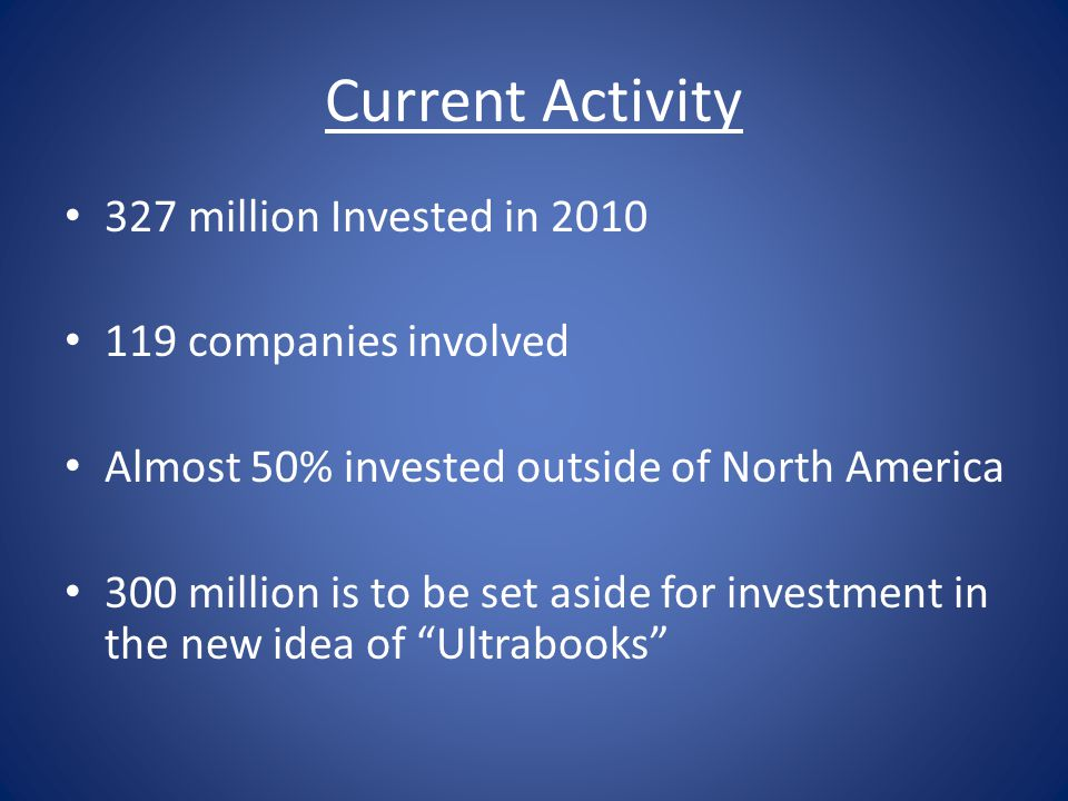 Current Activity 327 million Invested in 2010 119 companies involved Almost 50% invested outside of North America 300 million is to be set aside for investment in the new idea of Ultrabooks