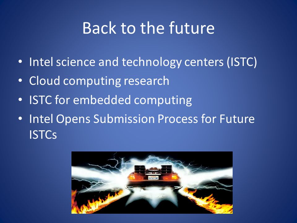 Back to the future Intel science and technology centers (ISTC) Cloud computing research ISTC for embedded computing Intel Opens Submission Process for