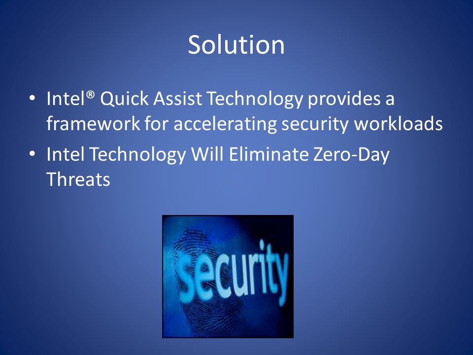 Solution Intel® Quick Assist Technology provides a framework for accelerating security workloads Intel Technology Will Eliminate Zero-Day Threats