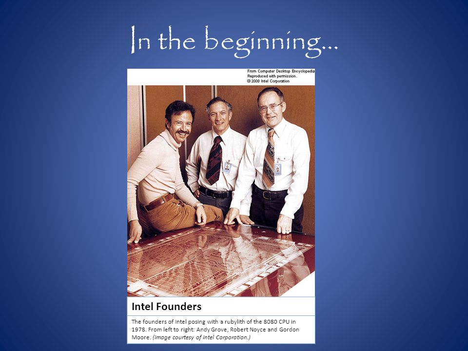 In the beginning… Intel Founders The founders of Intel posing with a rubylith of the 8080 CPU in 1978.